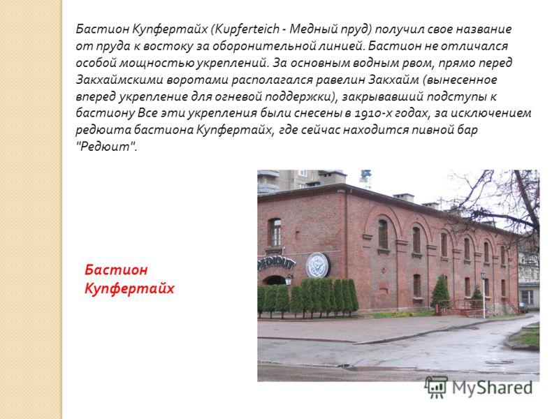 Бастион Купфертайх (Kupferteich - Медный пруд ) получил свое название от пруда к востоку за оборонительной линией. Бастион не отличался особой мощностью укреплений. За основным водным рвом, прямо перед Закхаймскими воротами располагался равелин Закха