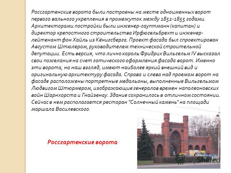 Россгартенские ворота были построены на месте одноименных ворот первого вального укрепления в промежуток между 1852-1855 годами. Архитекторами постройки были инженер - гауптманн ( капитан ) и директор крепостного строительства Ирфюгельбрехт и инженер