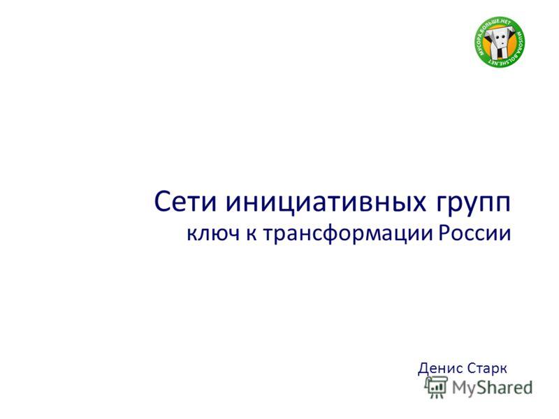 Сети инициативных групп ключ к трансформации России Денис Старк