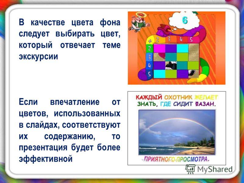 В качестве цвета фона следует выбирать цвет, который отвечает теме экскурсии Если впечатление от цветов, использованных в слайдах, соответствуют их содержанию, то презентация будет более эффективной