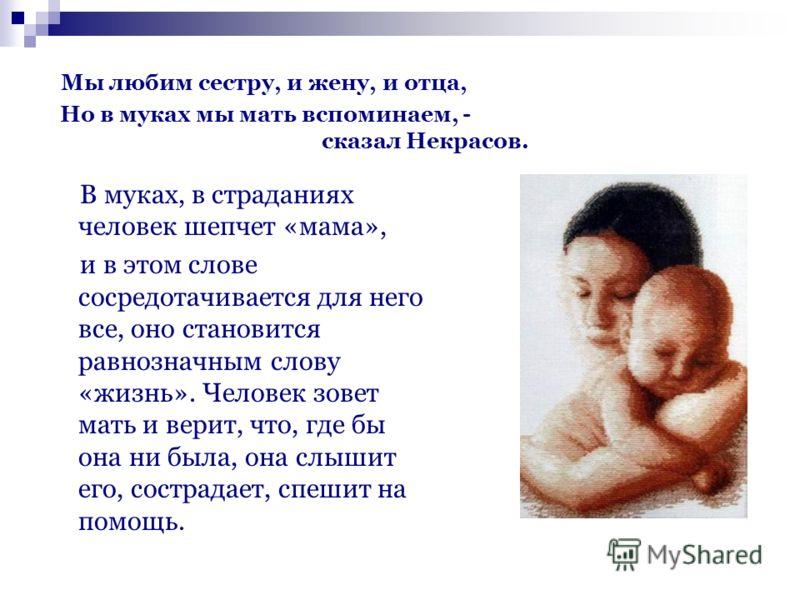 Мы любим сестру, и жену, и отца, Но в муках мы мать вспоминаем, - сказал Некрасов. В муках, в страданиях человек шепчет «мама», и в этом слове сосредотачивается для него все, оно становится равнозначным слову «жизнь». Человек зовет мать и верит, что,