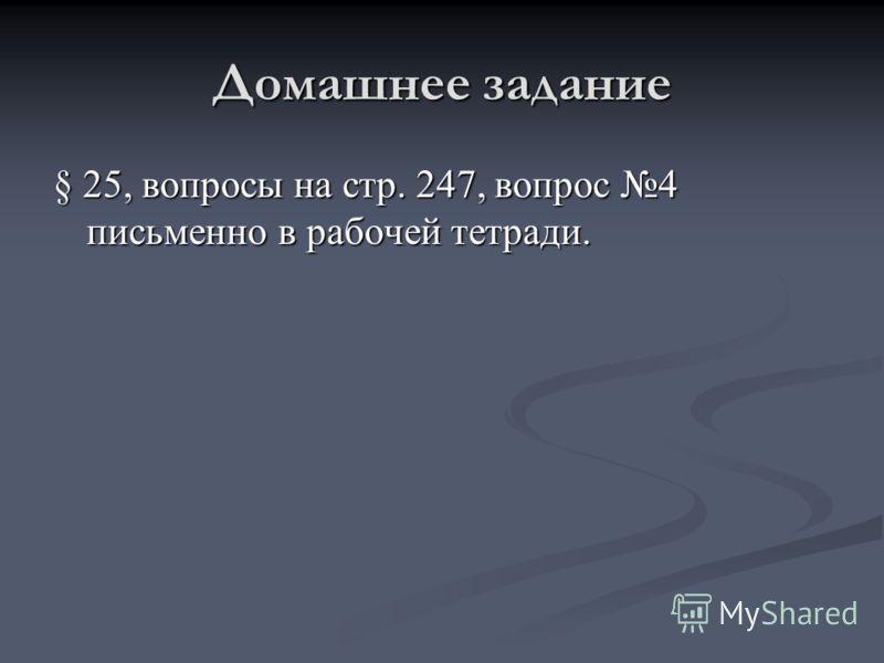 Домашнее задание § 25, вопросы на стр. 247, вопрос 4 письменно в рабочей тетради.