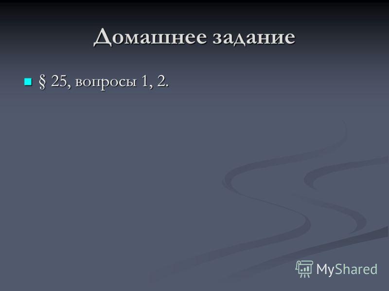 Домашнее задание § 25, вопросы 1, 2. § 25, вопросы 1, 2.