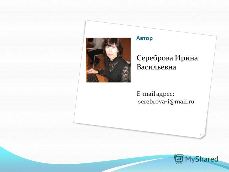 Автор Сереброва Ирина Васильевна E-mail адрес: serebrova-i@mail.ru
