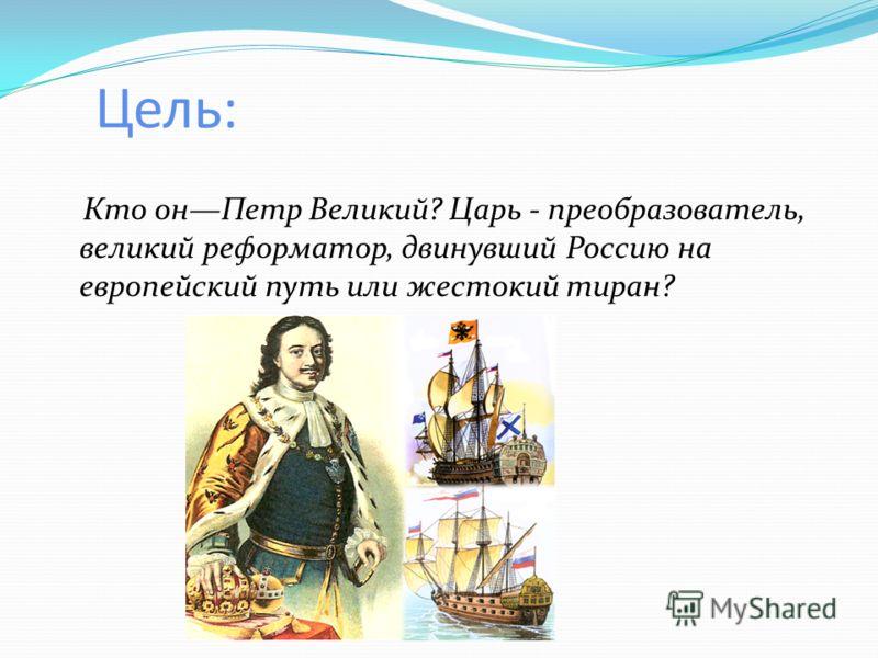 Цель: Кто онПетр Великий? Царь - преобразователь, великий реформатор, двинувший Россию на европейский путь или жестокий тиран?