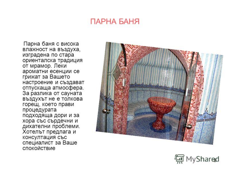 8 ПАРНА БАНЯ Парна баня с висока влажност на въздуха, изградена по стара ориенталска традиция от мрамор. Леки ароматни есенции се грижат за Вашето настроение и създават отпускаща атмосфера. За разлика от сауната въздухът не е толкова горещ, което пра