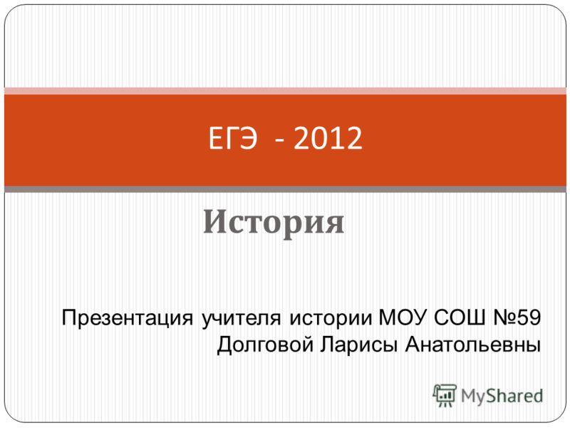 История ЕГЭ - 2012 Презентация учителя истории МОУ СОШ 59 Долговой Ларисы Анатольевны