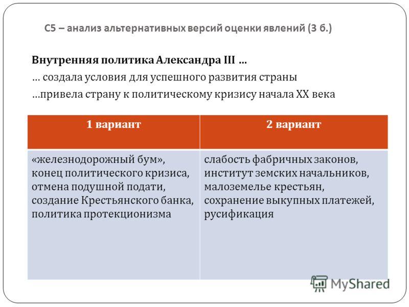 С 5 – анализ альтернативных версий оценки явлений (3 б.) Внутренняя политика Александра III … … создала условия для успешного развития страны … привела страну к политическому кризису начала XX века 1 вариант2 вариант «железнодорожный бум», конец поли