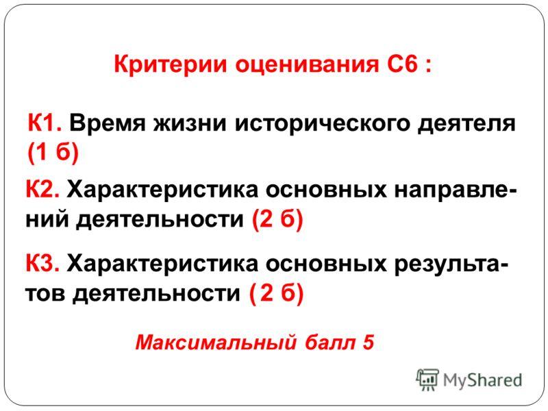 Критерии оценивания С6 : К1. Время жизни исторического деятеля (1 б) К2. Характеристика основных направле- ний деятельности (2 б) К3. Характеристика основных результа- тов деятельности ( 2 б) Максимальный балл 5