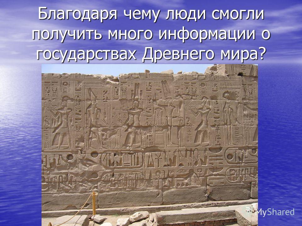 Благодаря чему люди смогли получить много информации о государствах Древнего мира?