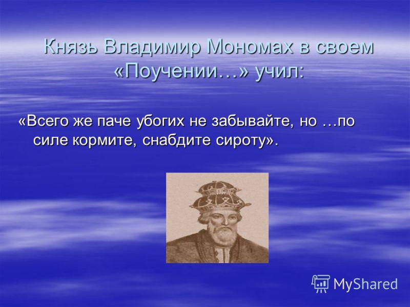 Князь Владимир Мономах в своем «Поучении…» учил: «Всего же паче убогих не забывайте, но …по силе кормите, снабдите сироту».