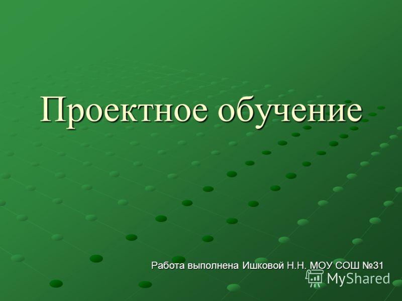 Проектное обучение Работа выполнена Ишковой Н.Н. МОУ СОШ 31