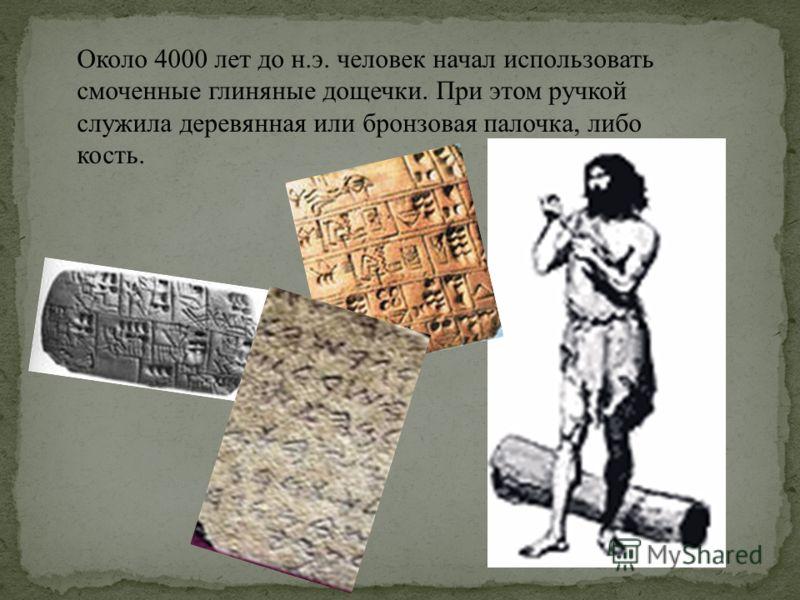 Около 4000 лет до н.э. человек начал использовать смоченные глиняные дощечки. При этом ручкой служила деревянная или бронзовая палочка, либо кость.