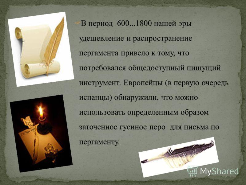 В период 600...1800 нашей эры удешевление и распространение пергамента привело к тому, что потребовался общедоступный пишущий инструмент. Европейцы (в первую очередь испанцы) обнаружили, что можно использовать определенным образом заточенное гусиное