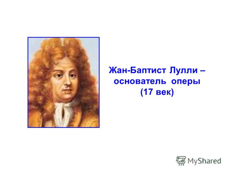 Жан-Баптист Лулли – основатель оперы (17 век)