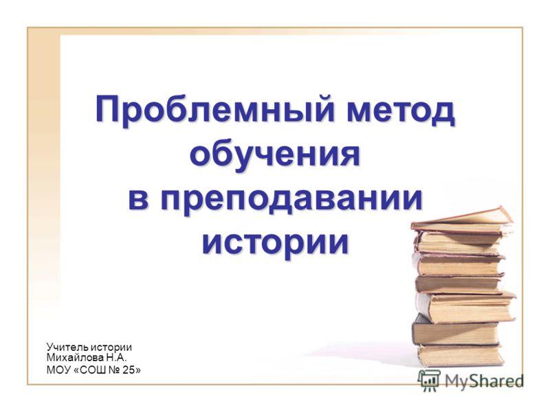 Проблемный метод обучения в преподавании истории Учитель истории Михайлова Н.А. МОУ «СОШ 25»