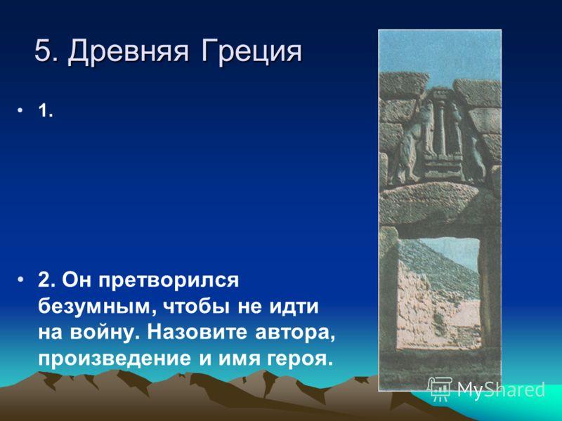 5. Древняя Греция 1. 2. Он претворился безумным, чтобы не идти на войну. Назовите автора, произведение и имя героя.