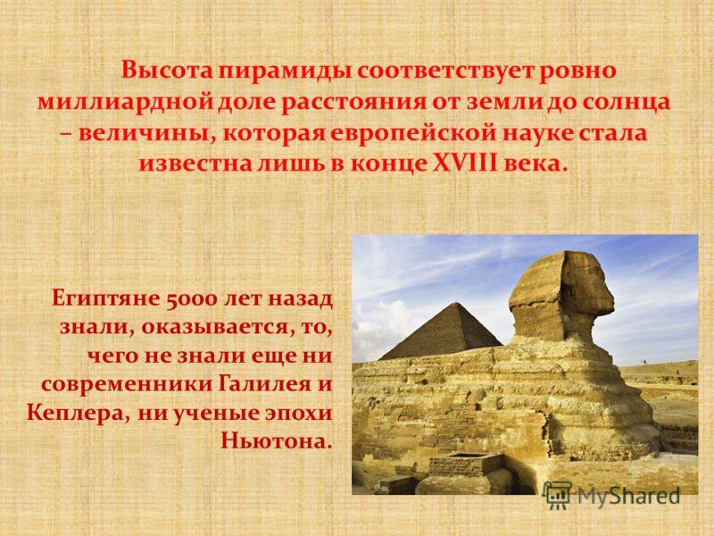 Высота пирамиды соответствует ровно миллиардной доле расстояния от земли до солнца – величины, которая европейской науке стала известна лишь в конце XVIII века. Египтяне 5000 лет назад знали, оказывается, то, чего не знали еще ни современники Галилея