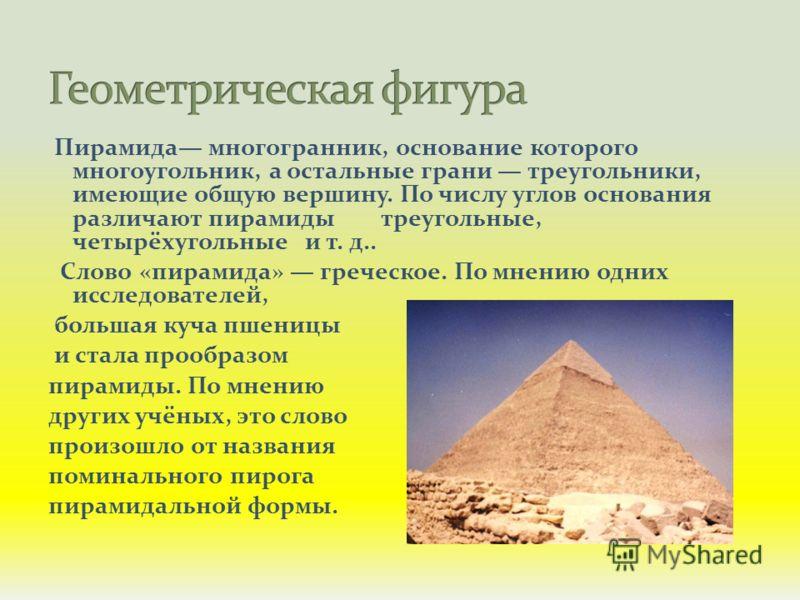 Пирамида многогранник, основание которого многоугольник, а остальные грани треугольники, имеющие общую вершину. По числу углов основания различают пирамиды треугольные, четырёхугольные и т. д.. Слово «пирамида» греческое. По мнению одних исследовател
