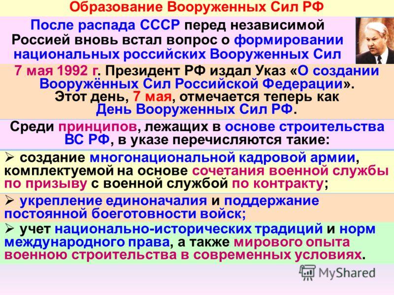 Образование Вооруженных Сил РФ После распада СССР перед независимой Россией вновь встал вопрос о формировании национальных российских Вооруженных Сил 7 мая 1992 г. Президент РФ издал Указ «О создании Вооружённых Сил Российской Федерации». Этот день,