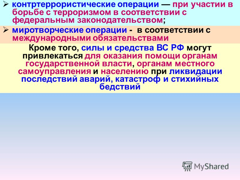 контртеррористические операции при участии в борьбе с терроризмом в соответствии с федеральным законодательством; миротворческие операции - в соответствии с международными обязательствами Кроме того, силы и средства ВС РФ могут привлекаться для оказа