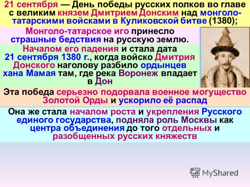21 сентября День победы русских полков во главе с великим князем Дмитрием Донским над монголо- татарскими войсками в Куликовской битве (1380); Монголо-татарское иго принесло страшные бедствия на русскую землю. Началом его падения и стала дата 21 сент