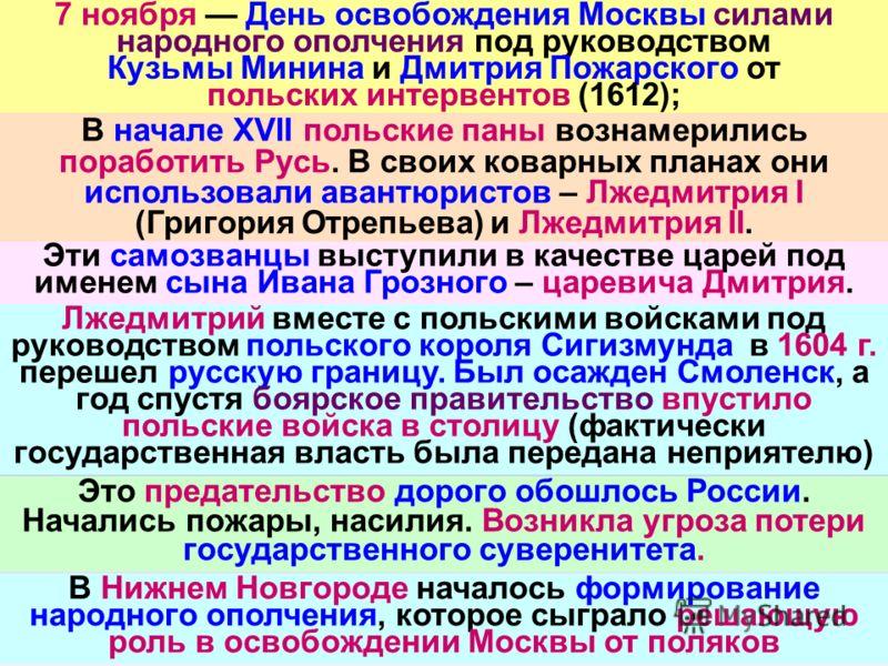 7 ноября День освобождения Москвы силами народного ополчения под руководством Кузьмы Минина и Дмитрия Пожарского от польских интервентов (1612); В начале XVII польские паны вознамерились поработить Русь. В своих коварных планах они использовали авант