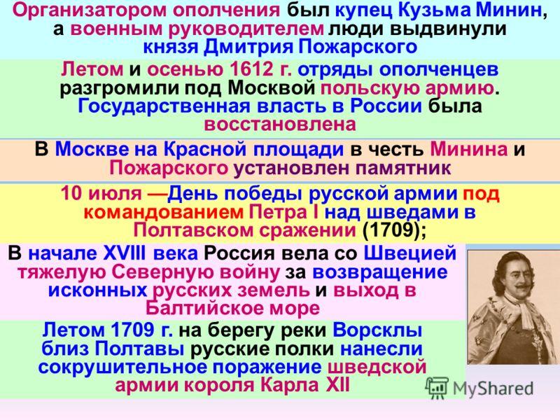 Организатором ополчения был купец Кузьма Минин, а военным руководителем люди выдвинули князя Дмитрия Пожарского Летом и осенью 1612 г. отряды ополченцев разгромили под Москвой польскую армию. Государственная власть в России была восстановлена В Москв