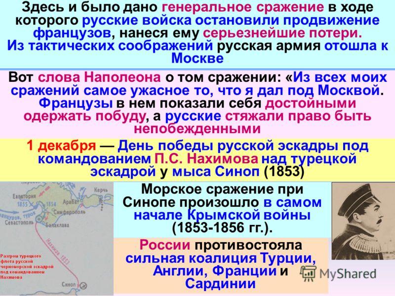 Здесь и было дано генеральное сражение в ходе которого русские войска остановили продвижение французов, нанеся ему серьезнейшие потери. Из тактических соображений русская армия отошла к Москве Вот слова Наполеона о том сражении: «Из всех моих сражени
