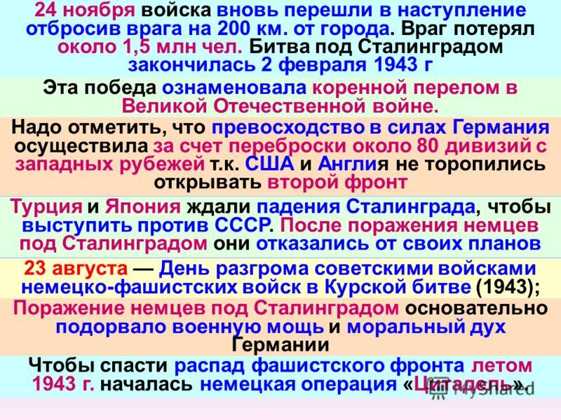 24 ноября войска вновь перешли в наступление отбросив врага на 200 км. от города. Враг потерял около 1,5 млн чел. Битва под Сталинградом закончилась 2 февраля 1943 г Эта победа ознаменовала коренной перелом в Великой Отечественной войне. Надо отметит