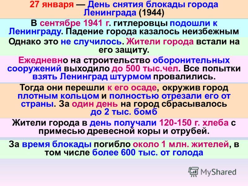 27 января День снятия блокады города Ленинграда (1944) В сентябре 1941 г. гитлеровцы подошли к Ленинграду. Падение города казалось неизбежным Однако это не случилось. Жители города встали на его защиту. Ежедневно на строительство оборонительных соору
