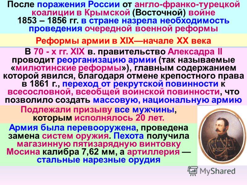 После поражения России от англо-франко-турецкой коалиции в Крымской (Восточной) войне 1853 – 1856 гг. в стране назрела необходимость проведения очередной военной реформы Реформы армии в XIXначале XX века В 70 - х гг. XIX в. правительство Алексадра II