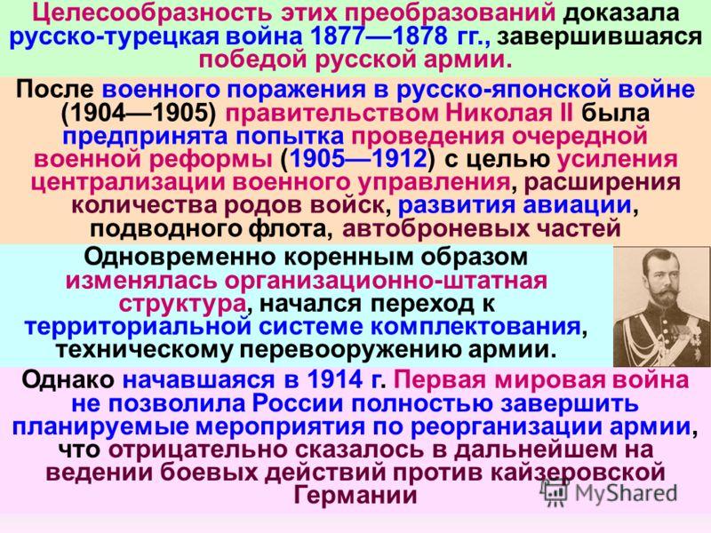 Целесообразность этих преобразований доказала русско-турецкая война 18771878 гг., завершившаяся победой русской армии. После военного поражения в русско-японской войне (19041905) правительством Николая II была предпринята попытка проведения очередной