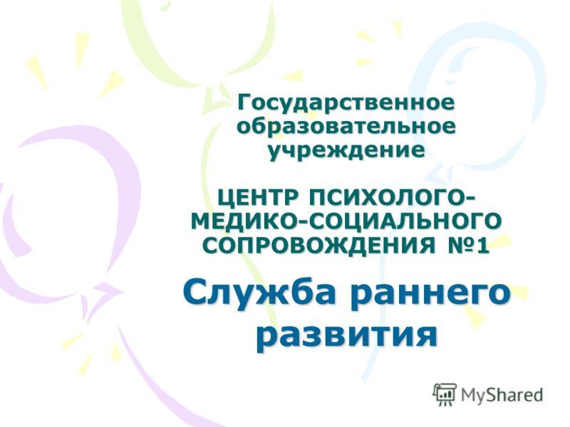 Государственное образовательное учреждение ЦЕНТР ПСИХОЛОГО- МЕДИКО-СОЦИАЛЬНОГО СОПРОВОЖДЕНИЯ 1 Служба раннего развития
