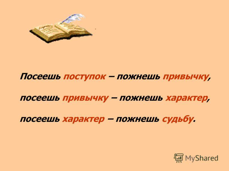 Посеешь поступок – пожнешь привычку, посеешь привычку – пожнешь характер, посеешь характер – пожнешь судьбу.