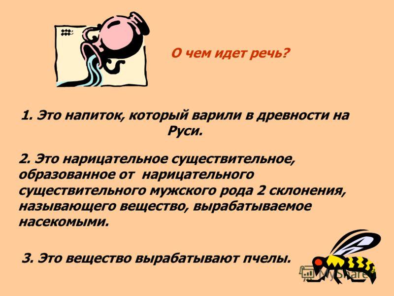 О чем идет речь? 1. Это напиток, который варили в древности на Руси. 2. Это нарицательное существительное, образованное от нарицательного существительного мужского рода 2 склонения, называющего вещество, вырабатываемое насекомыми. 3. Это вещество выр