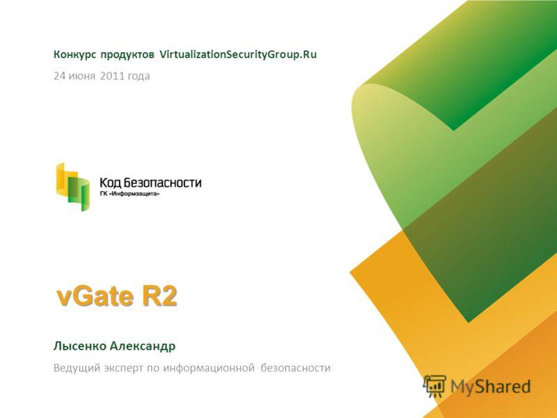 vGate R2 Конкурс продуктов VirtualizationSecurityGroup.Ru Лысенко Александр 24 июня 2011 года Ведущий эксперт по информационной безопасности