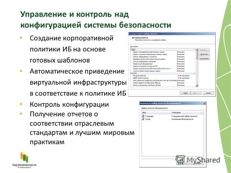 Управление и контроль над конфигурацией системы безопасности Создание корпоративной политики ИБ на основе готовых шаблонов Автоматическое приведение виртуальной инфраструктуры в соответствие к политике ИБ Контроль конфигурации Получение отчетов о соо