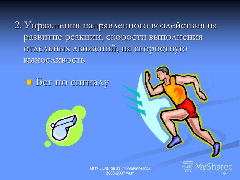 6 МОУ СОШ 31, г.Новочеркасск 2006-2007 уч.гг 2. Упражнения направленного воздействия на развитие реакции, скорости выполнения отдельных движений, на скоростную выносливость Бег по сигналу Бег по сигналу