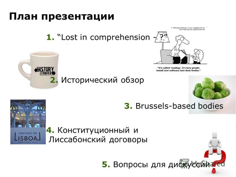 План презентации 1. Lost in comprehension - ? 2. Исторический обзор 3. Brussels-based bodies 4. Конституционный и Лиссабонский договоры 5. Вопросы для дискуссии