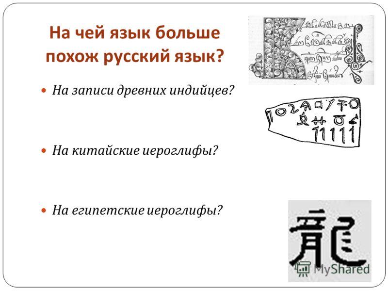 На чей язык больше похож русский язык ? На записи древних индийцев ? На китайские иероглифы ? На египетские иероглифы ?
