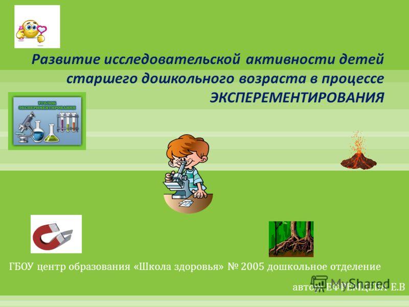 ГБОУ центр образования « Школа здоровья » 2005 дошкольное отделение автор : ЕФРЕМЦЕВА Е. В