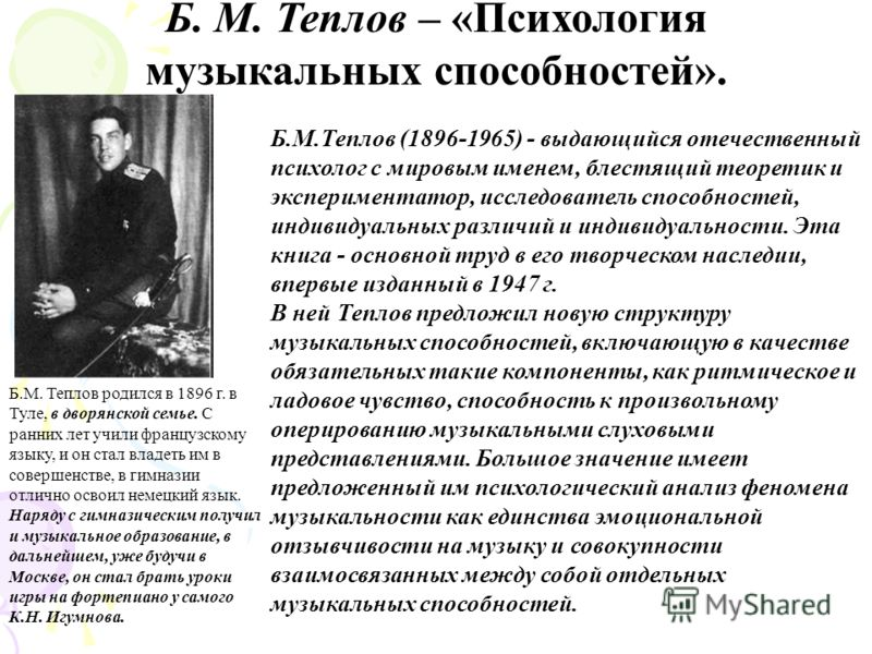 Б. М. Теплов – «Психология музыкальных способностей». Б.М.Теплов (1896-1965) - выдающийся отечественный психолог с мировым именем, блестящий теоретик и экспериментатор, исследователь способностей, индивидуальных различий и индивидуальности. Эта книга