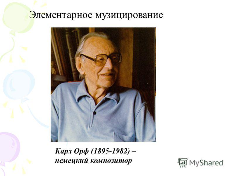 Элементарное музицирование Карл Орф (1895-1982) – немецкий композитор
