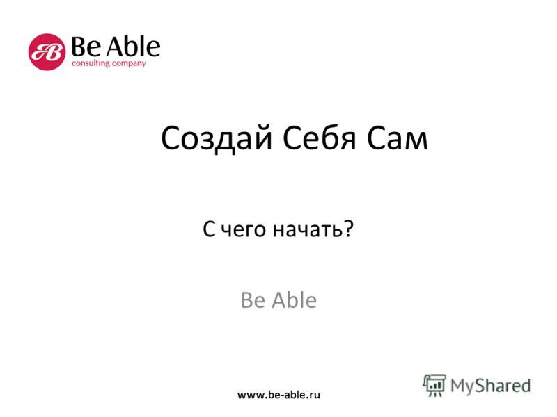 Создай Себя Сам С чего начать? Be Able www.be-able.ru
