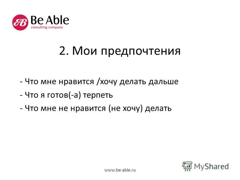 2. Мои предпочтения - Что мне нравится /хочу делать дальше - Что я готов(-а) терпеть - Что мне не нравится (не хочу) делать www.be-able.ru