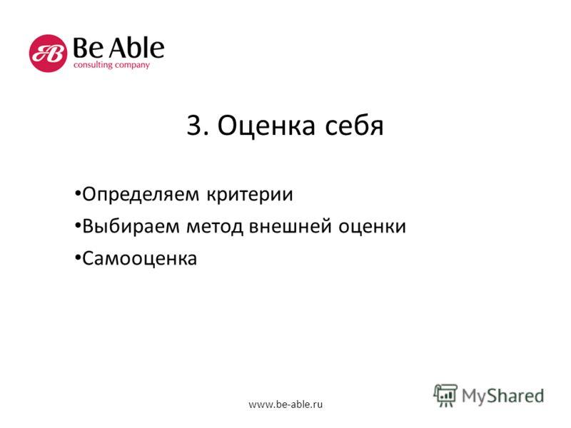 3. Оценка себя Определяем критерии Выбираем метод внешней оценки Самооценка www.be-able.ru