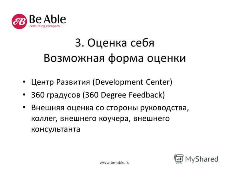 3. Оценка себя Возможная форма оценки Центр Развития (Development Center) 360 градусов (360 Degree Feedback) Внешняя оценка со стороны руководства, коллег, внешнего коучера, внешнего консультанта www.be-able.ru