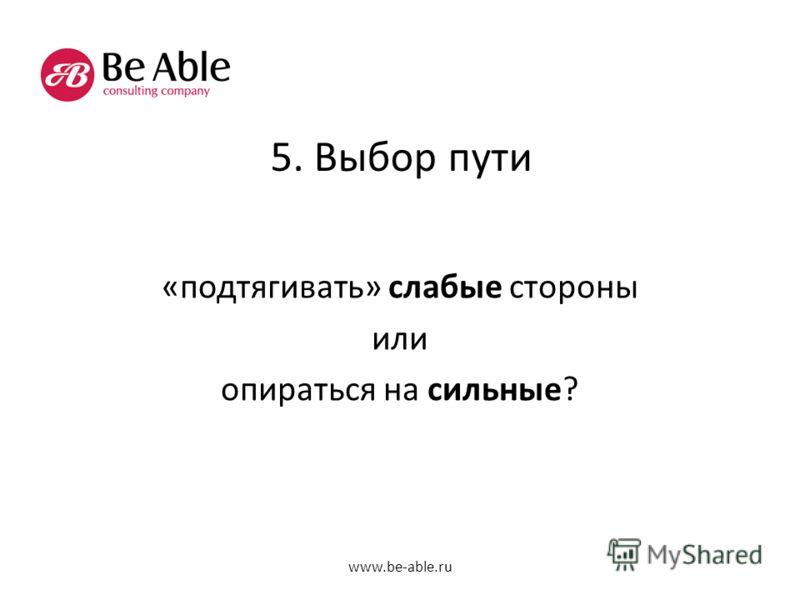 5. Выбор пути «подтягивать» слабые стороны или опираться на сильные? www.be-able.ru