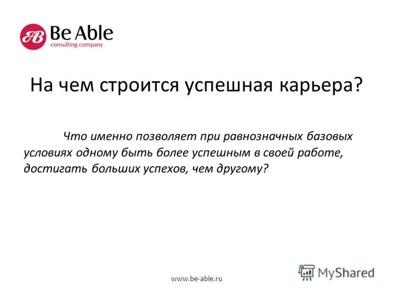 На чем строится успешная карьера? Что именно позволяет при равнозначных базовых условиях одному быть более успешным в своей работе, достигать больших успехов, чем другому? www.be-able.ru